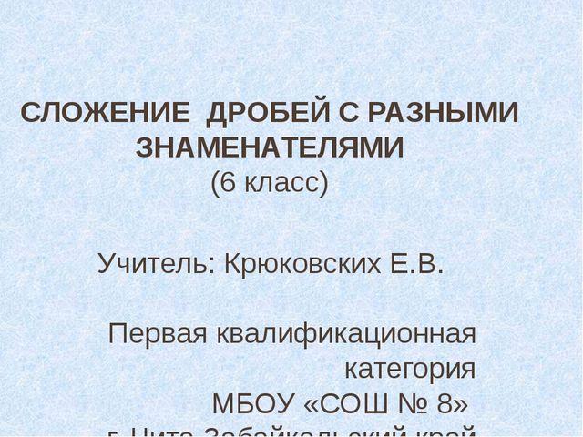 СЛОЖЕНИЕ ДРОБЕЙ С РАЗНЫМИ ЗНАМЕНАТЕЛЯМИ (6 класс)  Учитель: Крюковских Е.В....