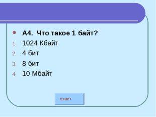 А4. Что такое 1 байт? 1024 Кбайт 4 бит 8 бит 10 Мбайт ответ