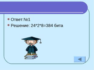 Ответ:№1 Решение: 24*2*8=384 бита
