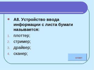 А8. Устройство ввода информации с листа бумаги называется: плоттер; стример;