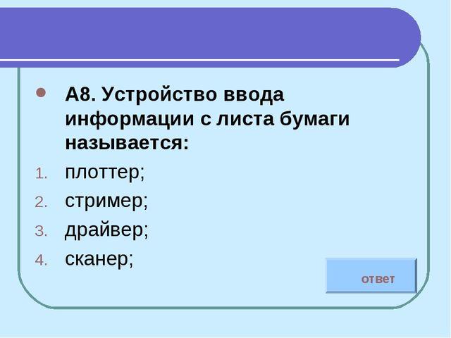 А8. Устройство ввода информации с листа бумаги называется: плоттер; стример;...