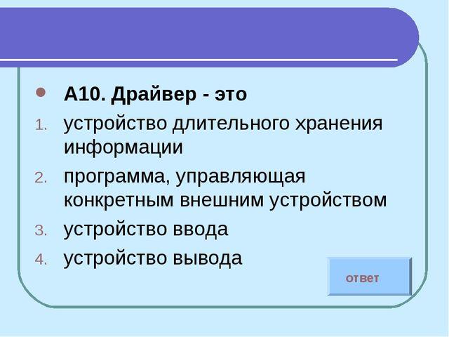 А10. Драйвер - это устройство длительного хранения информации программа, упра...