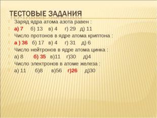Заряд ядра атома азота равен : а) 7 б) 13 в) 4 г) 29 д) 11 Число протонов в я