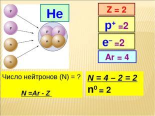 He Z = 2 Ar = 4 р+ =2 Число нейтронов (N) = ? N =Ar - Z N = 4 – 2 = 2 n0 = 2