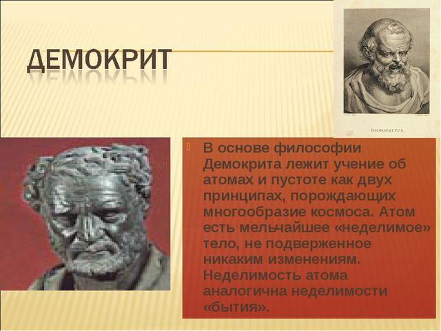 В основе философии Демокрита лежит учение об атомах и пустоте как двух принци...