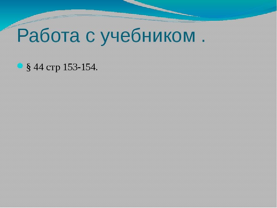Работа с учебником . § 44 стр 153-154.
