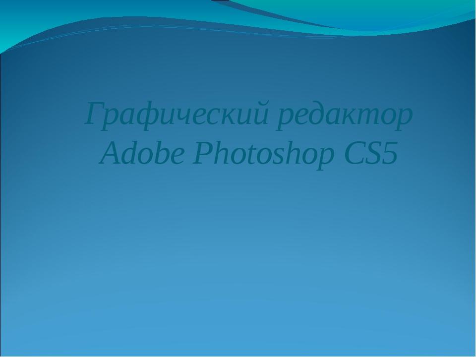 Графический редактор Adobe Photoshop CS5