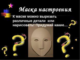 К маске можно вырезать различные детали или нарисовать! Придумай какие… Маска