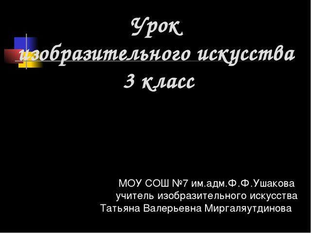 Урок изобразительного искусства 3 класс МОУ СОШ №7 им.адм.Ф.Ф.Ушакова учитель...
