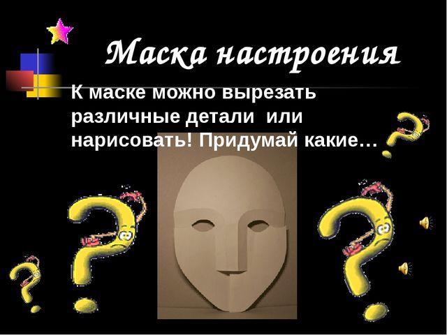 К маске можно вырезать различные детали или нарисовать! Придумай какие… Маска...