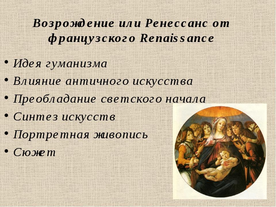 Возрождение или Ренессанс от французского Renaissance Идея гуманизма Влияние...