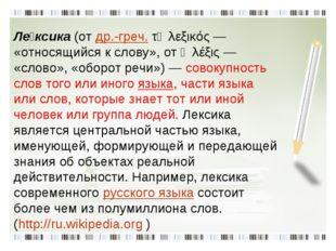 Ле́ксика(отдр.-греч.τὸ λεξικός— «относящийся к слову», отἡ λέξις— «слов