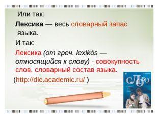 Или так: Лексика— весьсловарный запасязыка. И так: Лексика (от греч. lexi