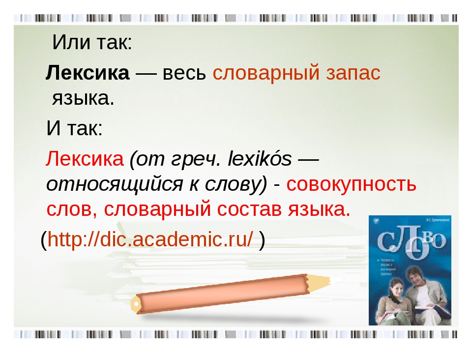 Или так: Лексика— весьсловарный запасязыка. И так: Лексика (от греч. lexi...
