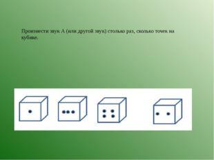 Произнести звук А (или другой звук) столько раз, сколько точек на кубике.
