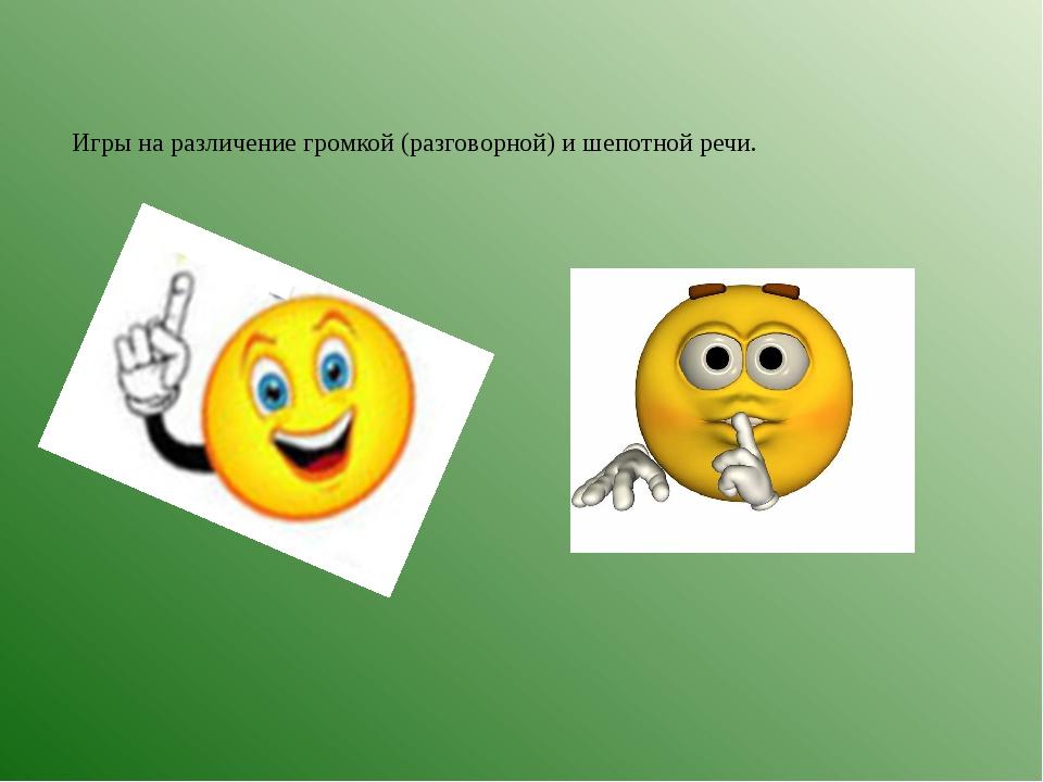 Игры на различение громкой (разговорной) и шепотной речи.