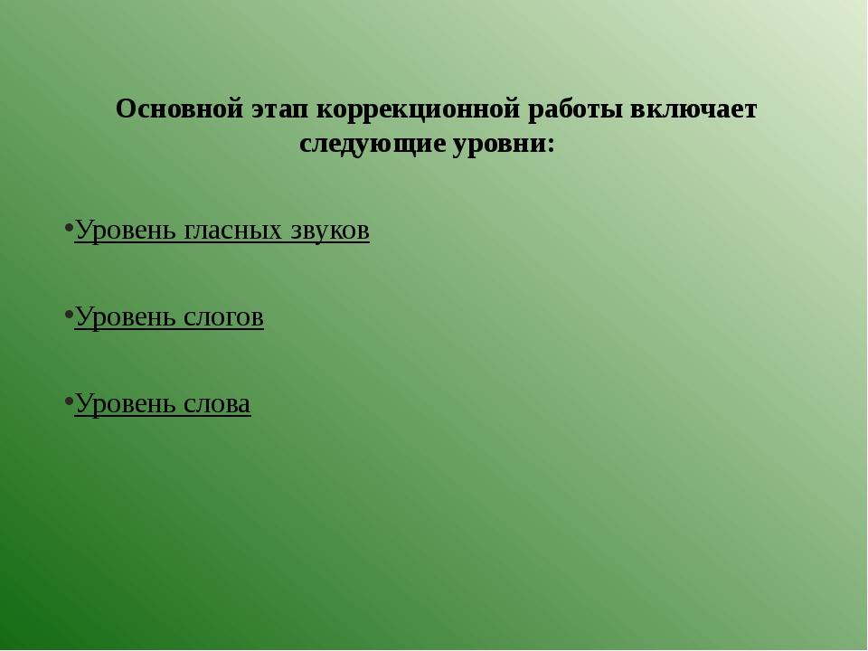 Основной этап коррекционной работы включает следующие уровни: Уровень гласных...