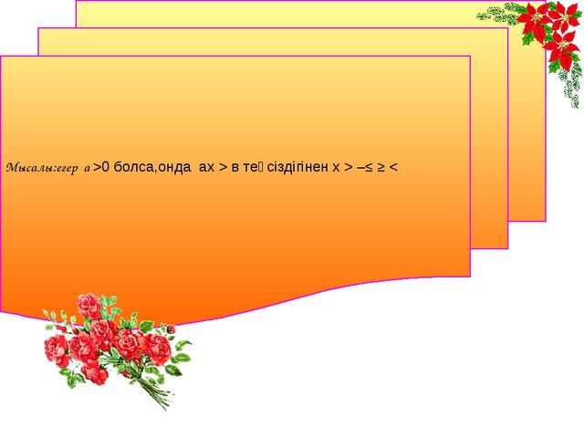 Мысалы:егер а >0 болса,онда ах > в теңсіздігінен х > –≤ ≥ <