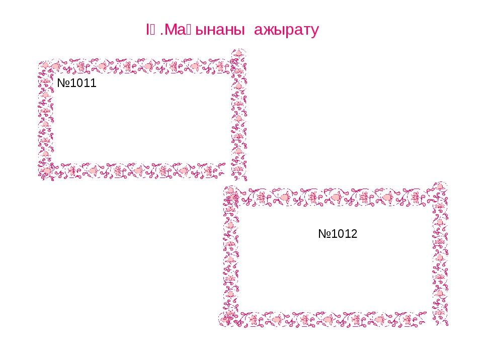 ІҮ.Мағынаны ажырату №1011 №1012