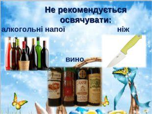 Не рекомендується освячувати: алкогольні напої ніж вино