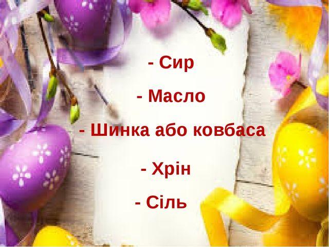 - Сир - Масло - Шинка або ковбаса - Хрін - Сіль