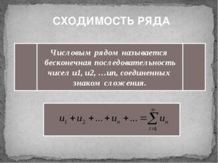 СХОДИМОСТЬ РЯДА Числовым рядом называется бесконечная последовательность чис