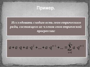 Пример. Исследовать сходимость геометрического ряда, состоящего из членов гео