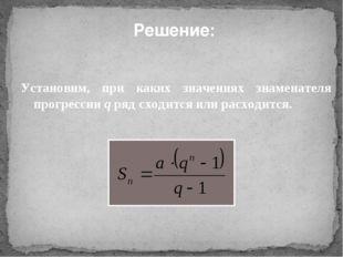 Решение: Установим, при каких значениях знаменателя прогрессии q ряд сходится
