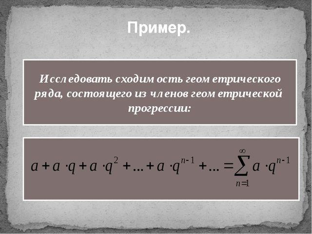Пример. Исследовать сходимость геометрического ряда, состоящего из членов гео...