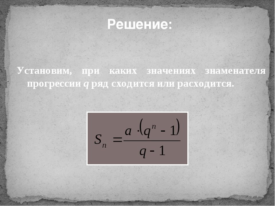 Решение: Установим, при каких значениях знаменателя прогрессии q ряд сходится...