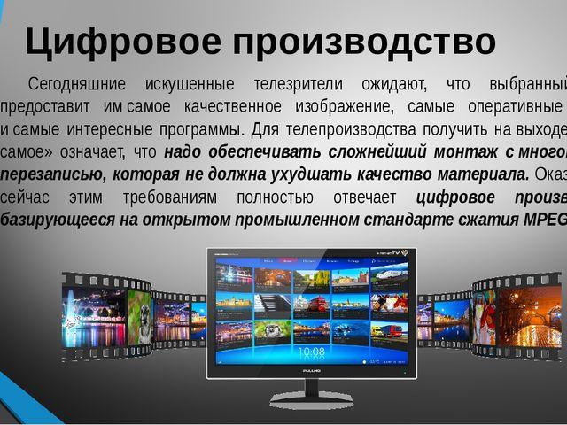 Цифровое производство Сегодняшние искушенные телезрители ожидают, что выбранн...