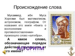 Происхождение слова Мухаммед ибн Муса Хорезми был математиком, астрономом, ге