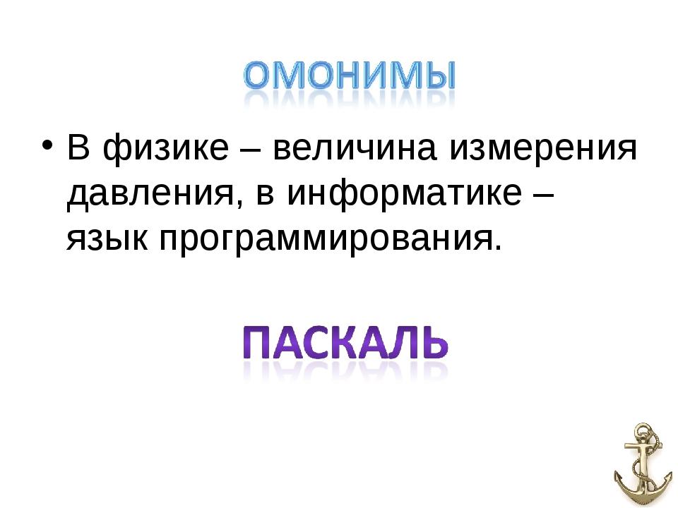 В физике – величина измерения давления, в информатике – язык программирования.
