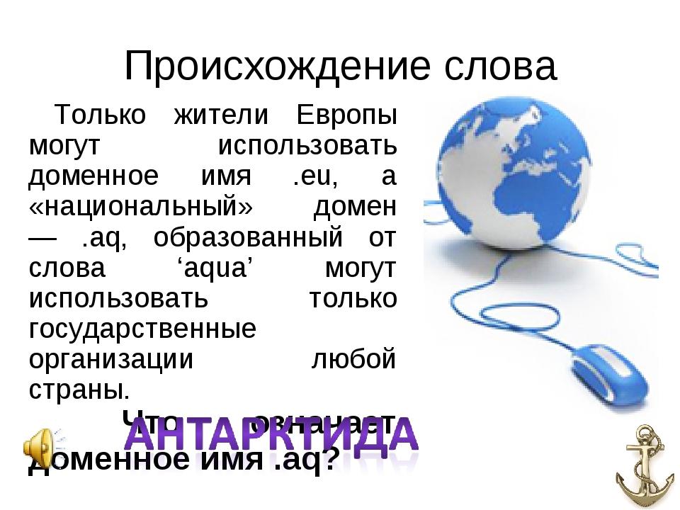 Происхождение слова Только жители Европы могут использовать доменное имя .eu,...