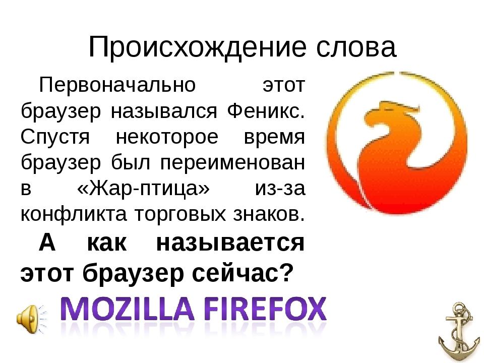 Происхождение слова Первоначально этот браузер назывался Феникс. Спустя некот...
