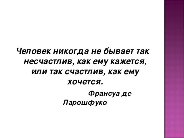 Человек никогда не бывает так несчастлив, как ему кажется, или так счастлив,...