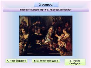 2 вопрос: Назовите автора картины «Бобовый король» Б) Антонис Ван Дейк В) Фра