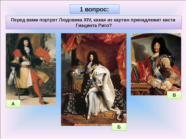 1 вопрос: Перед вами портрет Людовика XIV, какая из картин принадлежит кисти...
