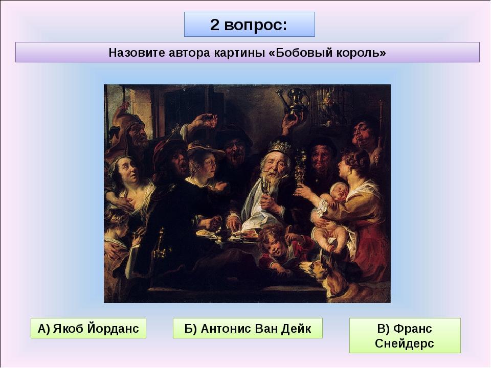 2 вопрос: Назовите автора картины «Бобовый король» Б) Антонис Ван Дейк В) Фра...