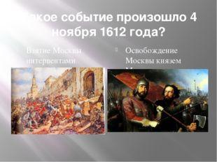 Какое событие произошло 4 ноября 1612 года? Взятие Москвы интервентами Освобо