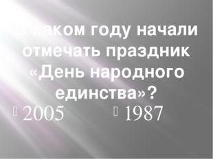 В каком году начали отмечать праздник «День народного единства»? 2005 1987