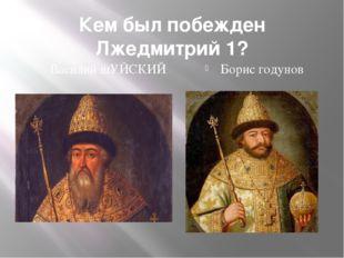 Кем был побежден Лжедмитрий 1? Василий шУЙСКИЙ Борис годунов