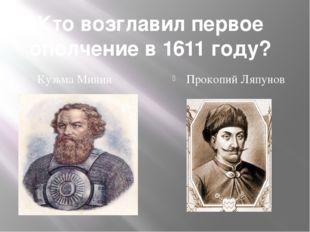 Кто возглавил первое ополчение в 1611 году? Кузьма Минин Прокопий Ляпунов