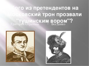 "Кого из претендентов на Московский трон прозвали ""тушинским вором""? Григорий"