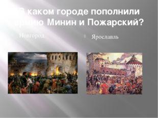 В каком городе пополнили армию Минин и Пожарский? Новгород Ярославль