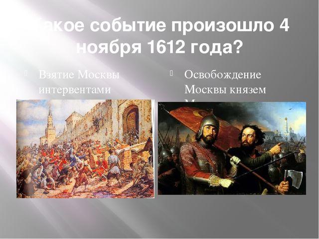 Какое событие произошло 4 ноября 1612 года? Взятие Москвы интервентами Освобо...
