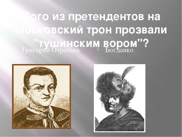 "Кого из претендентов на Московский трон прозвали ""тушинским вором""? Григорий..."