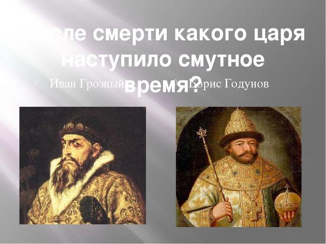 После смерти какого царя наступило смутное время? Иван Грозный Борис Годунов