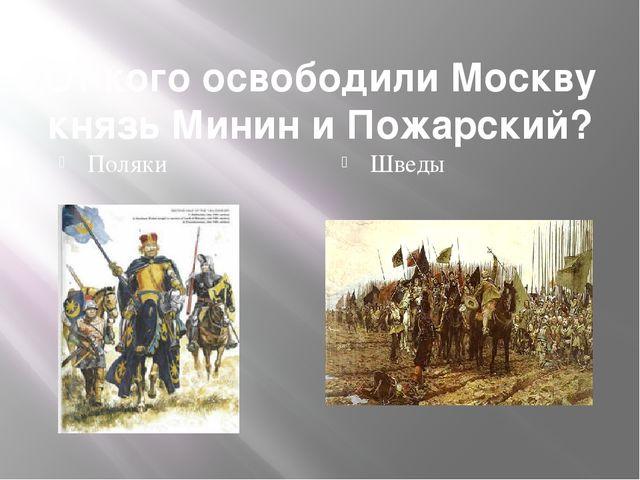 От кого освободили Москву князь Минин и Пожарский? Поляки Шведы