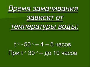Время замачивания зависит от температуры воды: t o - 50 o – 4 – 5 часов При t